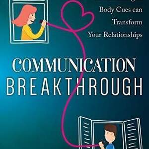 Communication Breakthrough: How Using Brain Science and Listening to Body Cues Can Transform Your Relationships