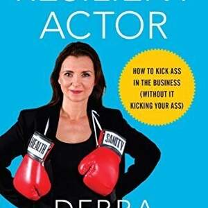The Resilient Actor: How to Kick Ass in the Business (Without It Kicking Your Ass)