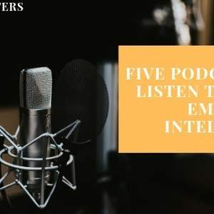Five Podcasts to Listen to about Emotional Intelligence